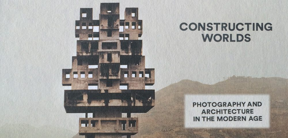 Constructing Worlds Exhibition: Photography and Architecture in the Modern Age